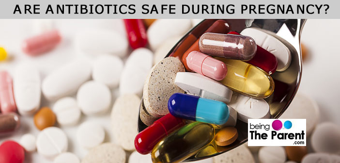 Antibiotics During Pregnancy - Is It Safe? | Being The Parent